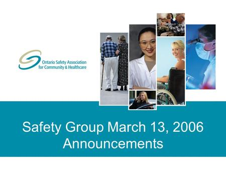 Safety Group March 13, 2006 Announcements. © Copyright 2006 Ontario Safety Association for Community & Healthcare. All rights reserved/tous droits réservés.