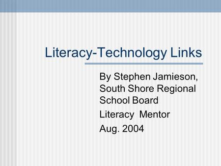 Literacy-Technology Links By Stephen Jamieson, South Shore Regional School Board Literacy Mentor Aug. 2004.