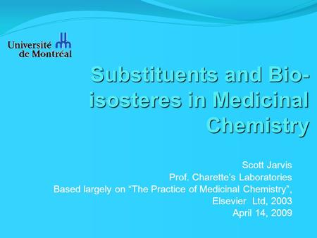 "Substituents and Bio- isosteres in Medicinal Chemistry Scott Jarvis Prof. Charette's Laboratories Based largely on ""The Practice of Medicinal Chemistry"","