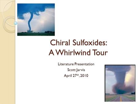 Chiral Sulfoxides: A Whirlwind Tour Literature Presentation Scott Jarvis April 27 th, 2010.