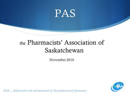 PAS… dedicated to the advancement of the profession of pharmacy PAS the Pharmacists' Association of Saskatchewan November 2010.