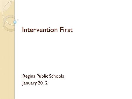 Intervention First Regina Public Schools January 2012.