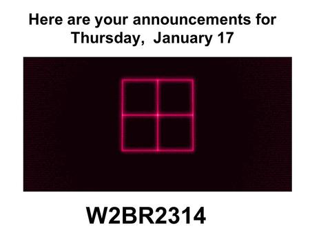 Here are your announcements for Thursday, January 17 W2BR2314.