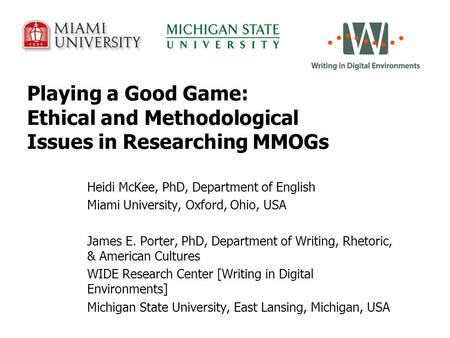 Playing a Good Game: Ethical and Methodological Issues in Researching MMOGs Heidi McKee, PhD, Department of English Miami University, Oxford, Ohio, USA.