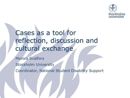 Cases as a tool for reflection, discussion and cultural exchange Monica Svalfors Stockholm University Coordinator, National Student Disability Support.