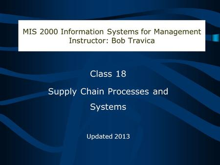 Bob Travica MIS 2000 Information Systems for Management Instructor: Bob Travica Class 18 Supply Chain Processes and Systems Updated 2013.