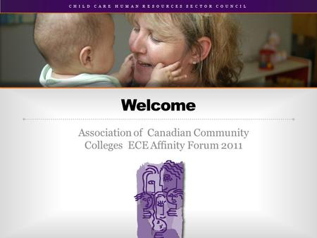 CHILD CARE HUMAN RESOURCES SECTOR COUNCIL Association of Canadian Community Colleges ECE Affinity Forum 2011 Welcome.