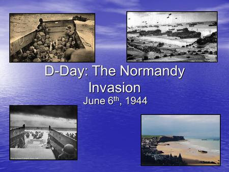 D-Day: The Normandy Invasion June 6 th, 1944. What was the situation in 1944? The Russians have defeated the Germans and are advancing in the East The.