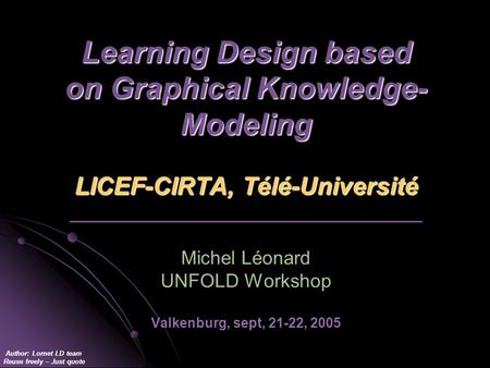 Author: Lornet LD team Reuse freely – Just quote Learning Design based on Graphical Knowledge- Modeling LICEF-CIRTA, Télé-Université Learning Design based.