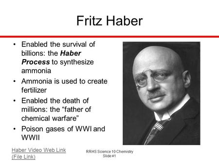 RRHS Science 10 Chemistry Slide #1 Fritz Haber Enabled the survival of billions: the Haber Process to synthesize ammonia Ammonia is used to create fertilizer.