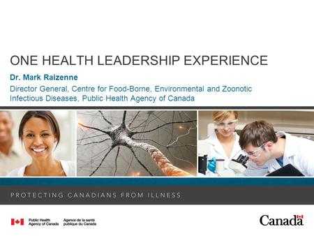 ONE HEALTH LEADERSHIP EXPERIENCE Dr. Mark Raizenne Director General, Centre for Food-Borne, Environmental and Zoonotic Infectious Diseases, Public Health.