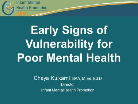 Early Signs of Vulnerability for Poor Mental Health Chaya Kulkarni, BAA, M.Ed. Ed.D Director Infant Mental Health Promotion.