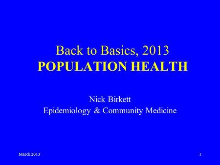 March 20131 Back to Basics, 2013 POPULATION HEALTH Nick Birkett Epidemiology & Community Medicine.