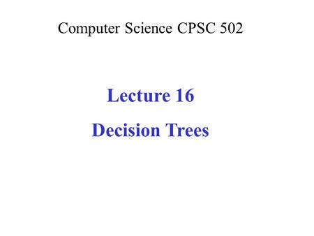Computer Science CPSC 502 Lecture 16 Decision Trees.