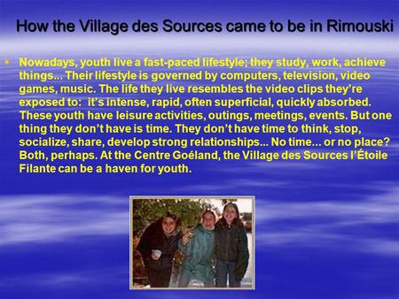 How the Village des Sources came to be in Rimouski   Nowadays, youth live a fast-paced lifestyle; they study, work, achieve things... Their lifestyle.