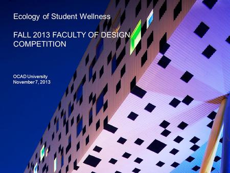 Ecology of Student Wellness FALL 2013 FACULTY OF DESIGN COMPETITION OCAD University November 7, 2013.