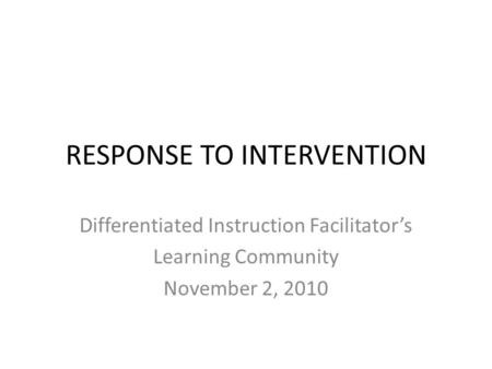 Differentiated Instruction Facilitator's Learning Community November 2, 2010 RESPONSE TO INTERVENTION.