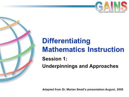 Differentiating Mathematics Instruction Session 1: Underpinnings and Approaches Adapted from Dr. Marian Small's presentation August, 2008.
