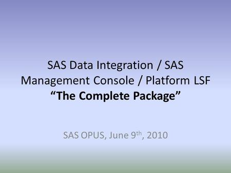 "SAS Data Integration / SAS Management Console / Platform LSF ""The Complete Package"" SAS OPUS, June 9th, 2010."