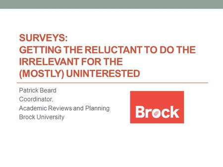 SURVEYS: GETTING THE RELUCTANT TO DO THE IRRELEVANT FOR THE (MOSTLY) UNINTERESTED Patrick Beard Coordinator, Academic Reviews and Planning Brock University.