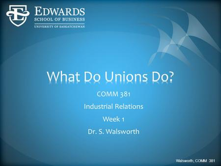 COMM 381 Industrial Relations Week 1 Dr. S. Walsworth Walsworth, COMM 381.