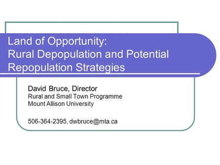 Land of Opportunity: Rural Depopulation and Potential Repopulation Strategies David Bruce, Director Rural and Small Town Programme Mount Allison University.