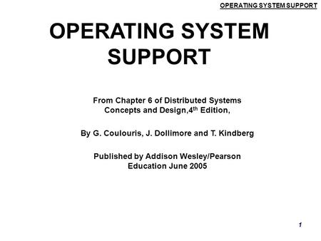 OPERATING SYSTEM SUPPORT 1 From Chapter 6 of Distributed Systems Concepts and Design,4 th Edition, By G. Coulouris, J. Dollimore and T. Kindberg Published.