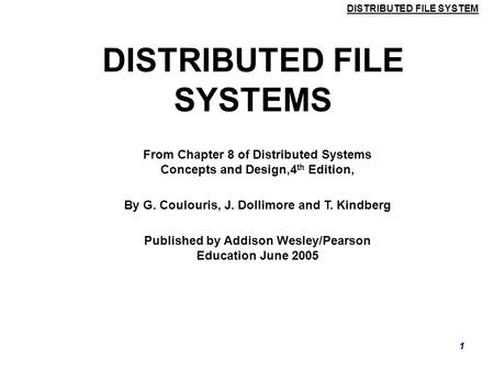 DISTRIBUTED FILE SYSTEM 1 DISTRIBUTED FILE SYSTEMS From Chapter 8 of Distributed Systems Concepts and Design,4 th Edition, By G. Coulouris, J. Dollimore.