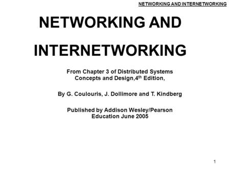NETWORKING AND INTERNETWORKING 1 NETWORKING AND INTERNETWORKING From Chapter 3 of Distributed Systems Concepts and Design,4 th Edition, By G. Coulouris,