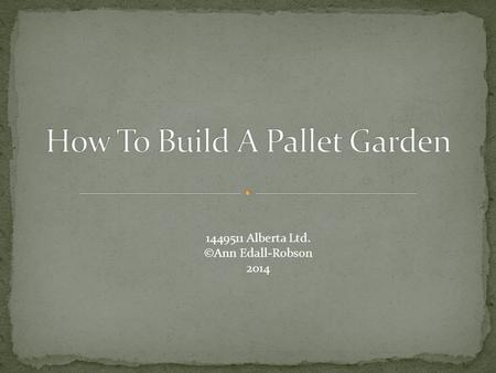 1449511 Alberta Ltd. ©Ann Edall-Robson 2014. Pallet Must not be treated wood Heavy-duty garden fabric Heavy-duty stapler 4-6 30L bags of potting soil.