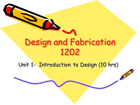 Design and Fabrication 1202 Unit 1- Introduction to Design (10 hrs)