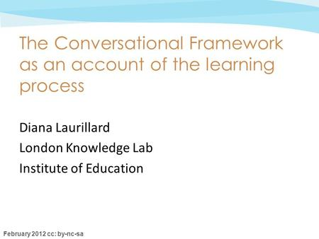 February 2012 cc: by-nc-sa The Conversational Framework as an account of the learning process Diana Laurillard London Knowledge Lab Institute of Education.