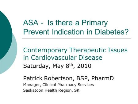ASA - Is there a Primary Prevent Indication in Diabetes? Contemporary Therapeutic Issues in Cardiovascular Disease Saturday, May 8 th, 2010 Patrick Robertson,
