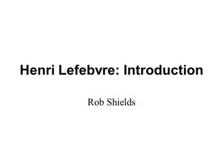 Henri Lefebvre: Introduction Rob Shields. Henri Lefebvre Introduction and Overview The City and Social Space Critique of Everyday Life Modernity and Globalization.