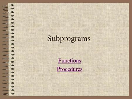 "Subprograms Functions Procedures. Subprograms A subprogram separates the performance of some task from the rest of the program. Benefits: ""Divide and."