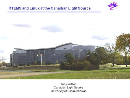 RTEMS and Linux at the Canadian Light Source Tony Wilson Canadian Light Source University of Saskatchewan.