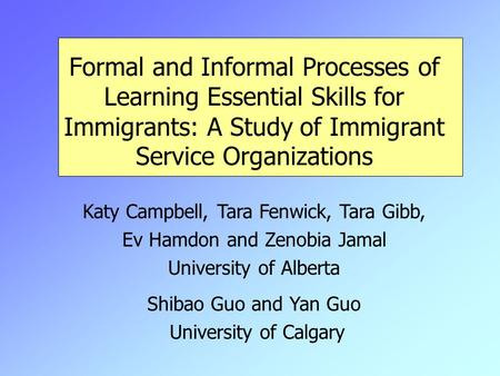 Formal and Informal Processes of Learning Essential Skills for Immigrants: A Study of Immigrant Service Organizations Katy Campbell, Tara Fenwick, Tara.
