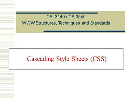 Cascading Style Sheets (CSS) CSI 3140 / CSI3540 WWW Structures, Techniques and Standards.