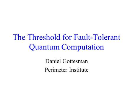 The Threshold for Fault-Tolerant Quantum Computation Daniel Gottesman Perimeter Institute.