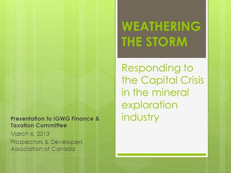 WEATHERING THE STORM Responding to the Capital Crisis in the mineral exploration industry Presentation to IGWG Finance & Taxation Committee March 6, 2013.
