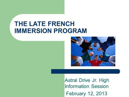 THE LATE FRENCH IMMERSION PROGRAM Astral Drive Jr. High Information Session February 12, 2013.