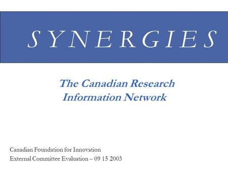 S Y N E R G I E S The Canadian Research Information Network Canadian Foundation for Innovation External Committee Evaluation – 09 15 2003.
