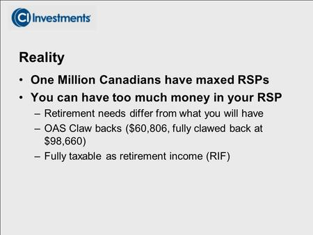 Reality One Million Canadians have maxed RSPs You can have too much money in your RSP –Retirement needs differ from what you will have –OAS Claw backs.
