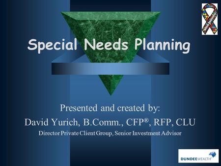 Special Needs Planning Presented and created by: David Yurich, B.Comm., CFP ®, RFP, CLU Director Private Client Group, Senior Investment Advisor.