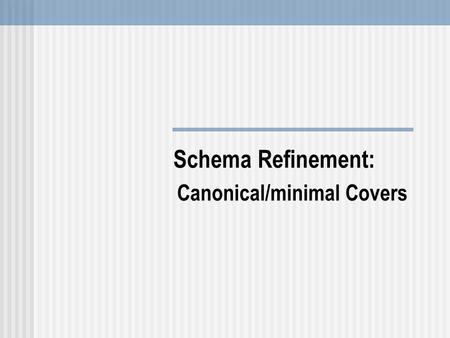Schema Refinement: Canonical/minimal Covers. Canonical Cover Number of iterations of the algorithm for computing the closure of a set of attributes depends.