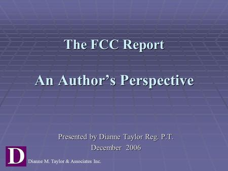 The FCC Report An Author's Perspective Presented by Dianne Taylor Reg. P.T. December 2006 Dianne M. Taylor & Associates Inc.
