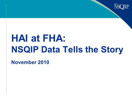 HAI at FHA: NSQIP Data Tells the Story November 2010.