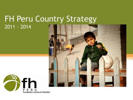 FH Peru Country Strategy 2011 - 2014. FH in Peru Began in 1982 in emergency response Sponsorship-related activities Consolidated to peri-urban areas during.
