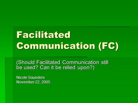 Facilitated Communication (FC) (Should Facilitated Communication still be used? Can it be relied upon?) Nicole Saunders November 22, 2005.