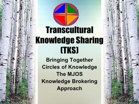 Transcultural Knowledge Sharing (TKS) Bringing Together Circles of Knowledge The MJOS Knowledge Brokering Approach.